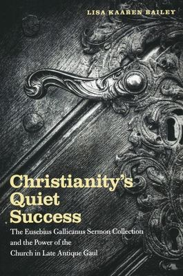 Christianity's Quiet Success - The Eusebius Gallicanus Sermon Collection and the Power of the Church in Late Antique Gaul