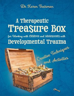 A Therapeutic Treasure Box for Working with Children and Adolescents with Developmental Trauma - Creative Techniques and Activities