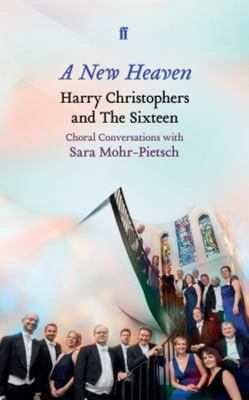A New Heaven - Harry Christophers and the Sixteen Choral Conversations with Sara Mohr-Pietsch