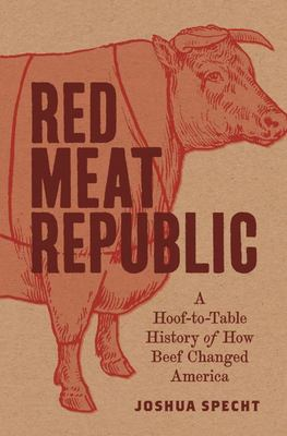 Red Meat Republic - A Hoof-to-Table History of How Beef Changed America