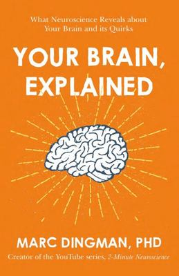 Your Brain, Explained - What Neuroscience Reveals about Your Brain and Its Quirks
