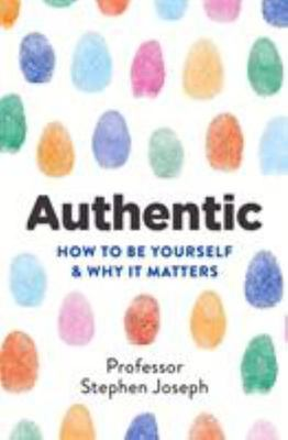 Authentic - How to Be Yourself and Why It Matters