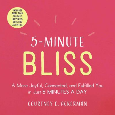 5-Minute Bliss - A More Joyful, Connected, and Fulfilled You in Just 5 Minutes a Day