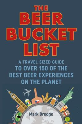 The Beer Bucket List - A Travel-Sized Guide to over 150 of the Best Beer Experiences on the Planet