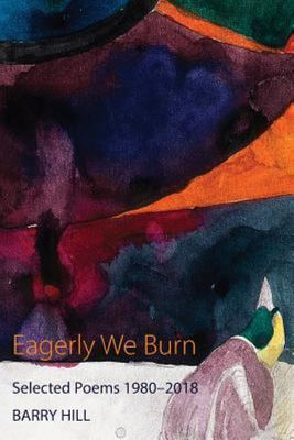 Eagerly We Burn: Selected Poems 1980-2018