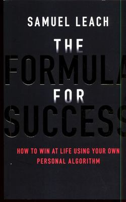 The Formula for Success - How to Win at Life Using Your Own Personal Algorithm