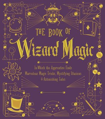 The Book of Wizard Magic - In Which the Apprentice Finds Marvelous Magic Tricks, Mystifying Illusions and Astonishing Tales