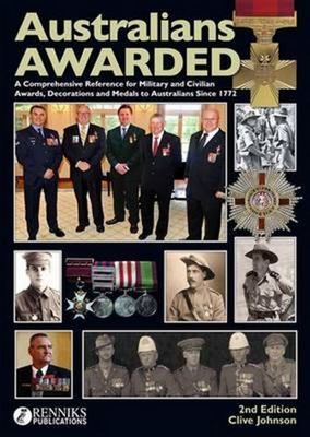 Australians Awarded: A Comprehensive Reference for Military and Civilian Awards, Decorations and Medals to Australians Since 1772