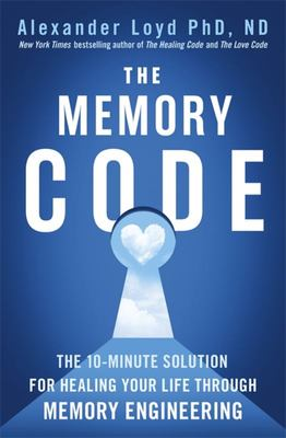 The Memory Code - Re-Engineer Your Past to Recreate Your Present and Your Future