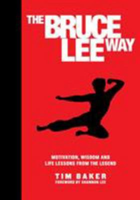 The Bruce Lee Way: Motivation, Wisdom and Life-Lessons from the Legend