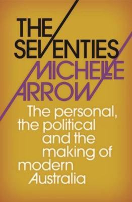 The Seventies: The Personal, the Political and the Making of Modern Australia