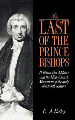 The Last of the Prince Bishops - William Van Mildert and the High Church Movement of the Early Nineteenth Century