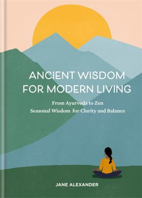 Ancient Wisdom for Modern Living - From Ayurveda to Zen: Seasonal Wisdom for Clarity and Balance