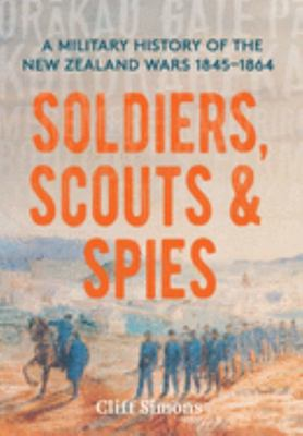 Soldiers, Scouts & Spies: A Military History of the New Zealand Wars 1845 - 1864