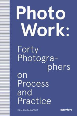 PhotoWork - Forty Photographers on Practice and Process