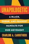 Unapologetic - A Black, Queer, and Feminist Mandate for Radical Movements