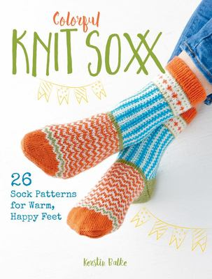 Colorful Knit Soxx - 26 Sock Patterns for Warm, Happy Feet