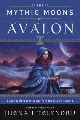 The Mythic Moons of Avalon - Lunar and Herbal Wisdom from the Isle of Healing