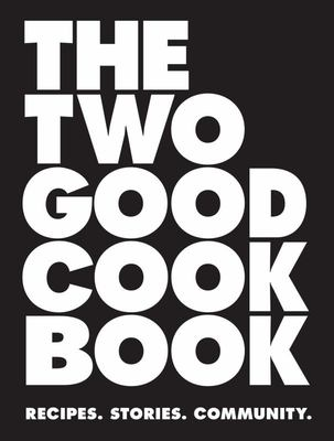 The Two Good Cook Book: Recipes, Stories, Community (HB)
