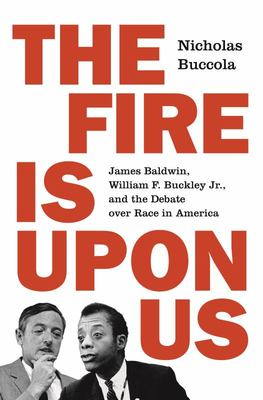 The Fire Is upon Us - James Baldwin, William F. Buckley Jr. , and the Debate over Race in America