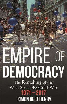 Empire of Democracy - The Remaking of the West since the Cold War, 1971-2017