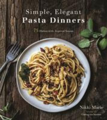 Simple, Elegant Pasta Dinners - Sophisticated, Italian-Inspired Dishes Made Easy