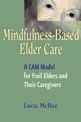 Mindfulness-Based Elder Care: Communicating and Embodying Mindfulness for Frail Elders and Their Caregivers