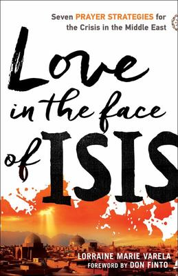 Love in the Face of ISIS - Seven Prayer Strategies for the Crisis in the Middle East