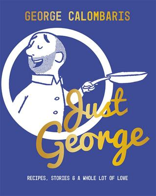 Just George: Recipes, Stories and a Whole Lot of Love