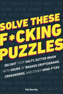 Solve These F*cking Puzzles - Delight Your Salty, Gutter Brain with Hoursof Badass Cryptograms, Crosswords and Other Mind-F*cks