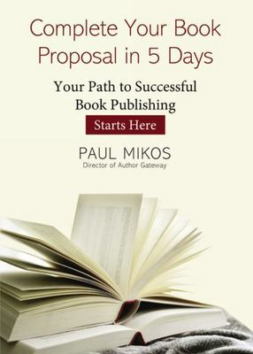 Complete Your Book Proposal in 5 Days - Your Path to Successful Book Publishing Starts Here