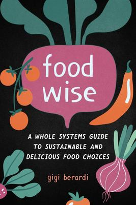 Food Wise - A Whole Systems Guide to Sustainable and Delicious Food Choices
