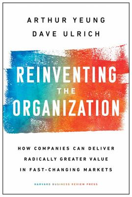 Reinventing the Organization - How Companies Can Deliver Radically Greater Value in Fast-Changing Markets