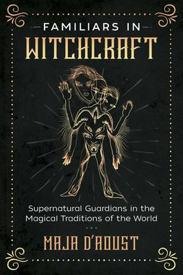 Familiars in Witchcraft - Supernatural Spirits and Guardians in the Magical Traditions of the World