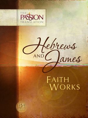 Hebrews and James - The Passion Translation: Faith Works