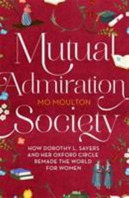 Mutual Admiration Society - How Dorothy L. Sayers and Her Oxford Circle Remade the World for Women