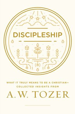Discipleship - What It Truly Means to Be a Christian--Collected Insights from A. W. Tozer