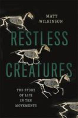 Restless Creatures The Story of Life in Ten Movements