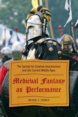 Medieval Fantasy As Performance - The Society for Creative Anachronism and the Current Middle Ages