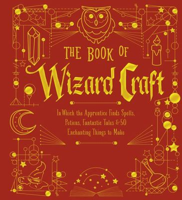 The Book of Wizard Craft - In Which the Apprentice Finds Spells, Potions, Fantastic Tales and 50 Enchanting Things to Make