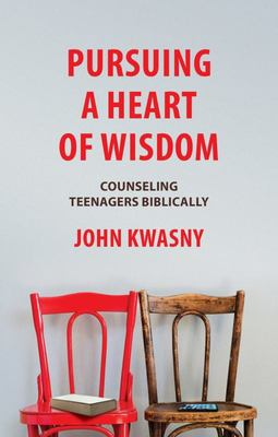 Pursuing a Heart of Wisdom - Counseling Teenagers Biblically
