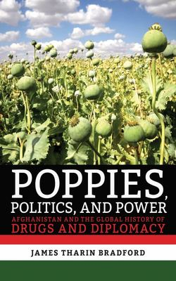 Poppies, Politics, and Power - Afghanistan and the Global History of Drugs and Diplomacy
