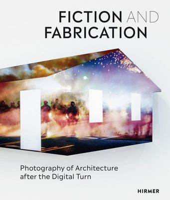 Fiction and Fabrication - Photography of Architecture after the Digital Turn