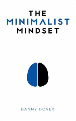 The Minimalist Mindset - The Practical Path to Making Your Passions a Priority and to Retaking Your Freedom