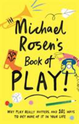 Michael Rosen's Book of Play: Why Play Really Matters