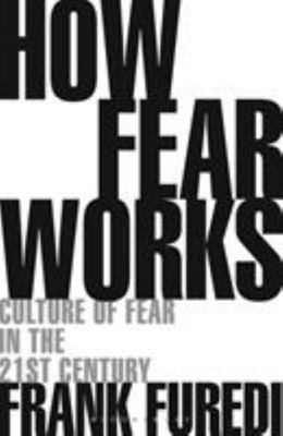 How Fear Works - Culture of Fear in the Twenty-First Century
