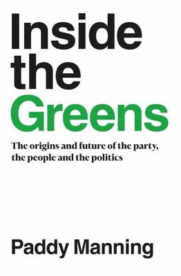 Inside the Greens - The Origins and Future of the Party, the People and the Politics