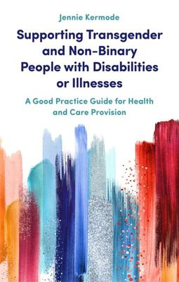 Supporting Transgender and Non-Binary People with Disabilities or Illnesses - A Good Practice Guide for Health and Care Provision
