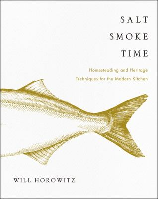 Salt, Smoke, and Time - Homesteading and HeritageTechniques for the Modern Kitchen