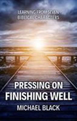 Pressing on, Finishing Well - Lessons from Eight Biblical Characters
